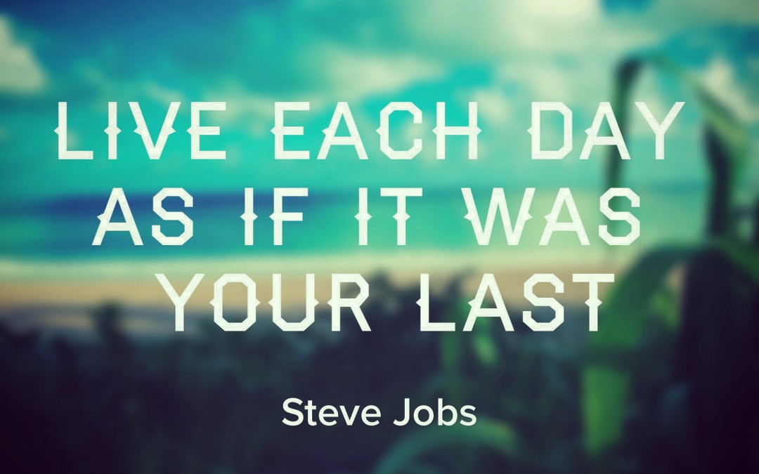 Live Each Day As If It Was Your Last